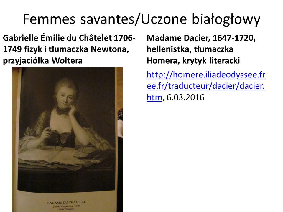 Femmes savantes/Uczone białogłowy Gabrielle Émilie du Châtelet 1706- 1749 fizyk i tłumaczka Newtona, przyjaciółka Woltera Madame Dacier, 1647-1720, hellenistka, tłumaczka Homera, krytyk literacki http://homere.iliadeodyssee.fr ee.fr/traducteur/dacier/dacier.