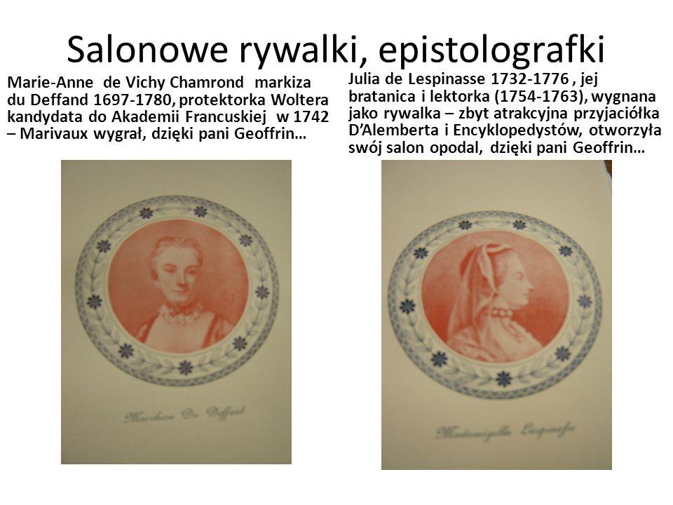 Salonowe rywalki, epistolografki Marie-Anne de Vichy Chamrond markiza du Deffand 1697-1780, protektorka Woltera kandydata do Akademii Francuskiej w 1742 – Marivaux wygrał, dzięki pani Geoffrin… Julia de Lespinasse 1732-1776, jej bratanica i lektorka (1754-1763), wygnana jako rywalka – zbyt atrakcyjna przyjaciółka D'Alemberta i Encyklopedystów, otworzyła swój salon opodal, dzięki pani Geoffrin…