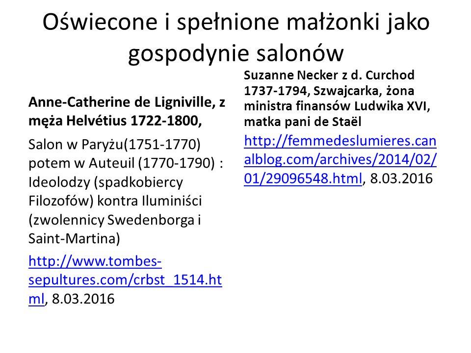 Oświecone i spełnione małżonki jako gospodynie salonów Anne-Catherine de Ligniville, z męża Helvétius 1722-1800, Salon w Paryżu(1751-1770) potem w Auteuil (1770-1790) : Ideolodzy (spadkobiercy Filozofów) kontra Iluminiści (zwolennicy Swedenborga i Saint-Martina) http://www.tombes- sepultures.com/crbst_1514.ht mlhttp://www.tombes- sepultures.com/crbst_1514.ht ml, 8.03.2016 Suzanne Necker z d.