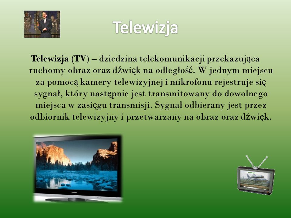 Telewizja (TV) – dziedzina telekomunikacji przekazuj ą ca ruchomy obraz oraz d ź wi ę k na odległo ść. W jednym miejscu za pomoc ą kamery telewizyjnej