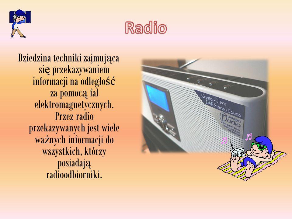 Dziedzina techniki zajmuj ą ca si ę przekazywaniem informacji na odległo ść za pomoc ą fal elektromagnetycznych. Przez radio przekazywanych jest wiele