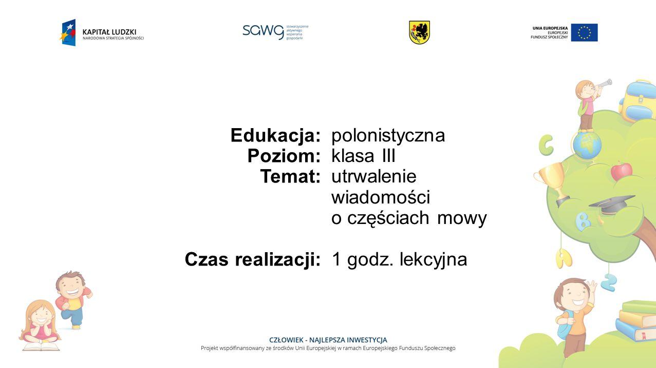 Edukacja: Poziom: Temat: Czas realizacji: polonistyczna klasa III utrwalenie wiadomości o częściach mowy 1 godz.