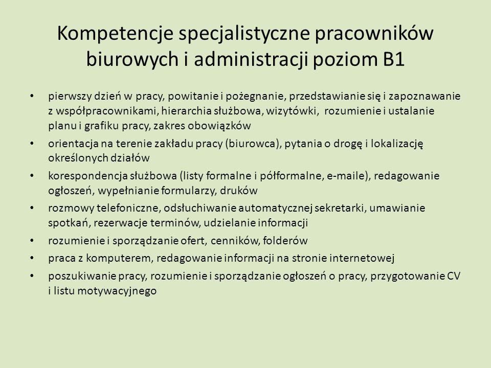 Kompetencje specjalistyczne pracowników biurowych i administracji poziom B1 pierwszy dzień w pracy, powitanie i pożegnanie, przedstawianie się i zapoznawanie z współpracownikami, hierarchia służbowa, wizytówki, rozumienie i ustalanie planu i grafiku pracy, zakres obowiązków orientacja na terenie zakładu pracy (biurowca), pytania o drogę i lokalizację określonych działów korespondencja służbowa (listy formalne i półformalne, e-maile), redagowanie ogłoszeń, wypełnianie formularzy, druków rozmowy telefoniczne, odsłuchiwanie automatycznej sekretarki, umawianie spotkań, rezerwacje terminów, udzielanie informacji rozumienie i sporządzanie ofert, cenników, folderów praca z komputerem, redagowanie informacji na stronie internetowej poszukiwanie pracy, rozumienie i sporządzanie ogłoszeń o pracy, przygotowanie CV i listu motywacyjnego