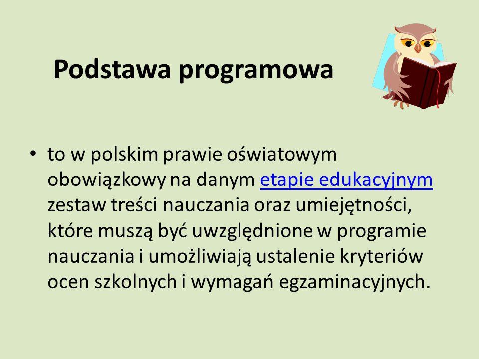 Podstawa programowa to w polskim prawie oświatowym obowiązkowy na danym etapie edukacyjnym zestaw treści nauczania oraz umiejętności, które muszą być uwzględnione w programie nauczania i umożliwiają ustalenie kryteriów ocen szkolnych i wymagań egzaminacyjnych.etapie edukacyjnym