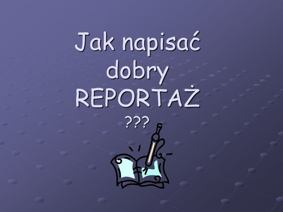 Jak napisać dobry reportaż.PAMIĘTAJ. Reportaż opisuje prawdziwe wydarzenia - bądź więc rzetelny.