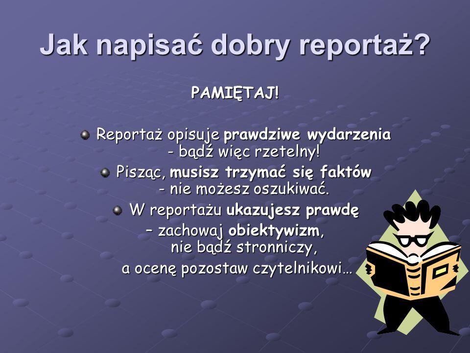Jak napisać dobry reportaż. PAMIĘTAJ. Reportaż opisuje prawdziwe wydarzenia - bądź więc rzetelny.