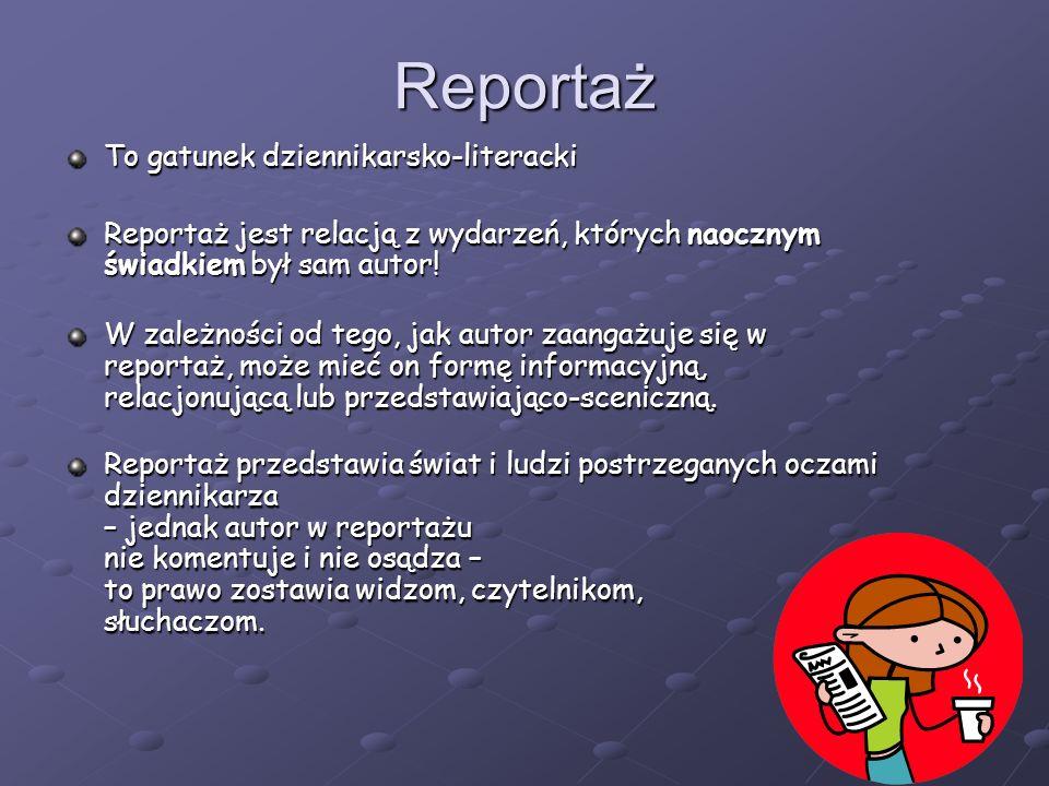 Reportaż Temat reportażu: historia opowieść człowiek atrakcyjne miejsce niedostępne dla czytelnika Sposób pozyskiwania materiałów do reportażu: obserwacja, bycie bezpośrednim uczestnikiem wydarzeń wywiad ze świadkami zdarzenia dotarcie do interesujących, niedostępnych dla każdego dokumentów eksperyment - wtopienie się w środowisko Proces pisania reportażu: impuls: - list lub informacja od czytelnika.