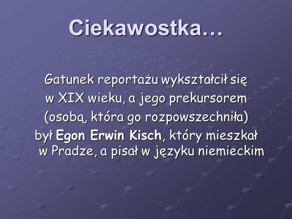 Ciekawostka… Gatunek reportażu wykształcił się w XIX wieku, a jego prekursorem (osobą, która go rozpowszechniła) był Egon Erwin Kisch, który mieszkał w Pradze, a pisał w języku niemieckim