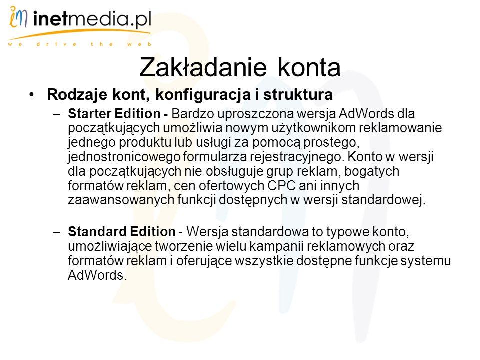 Zakładanie konta Rodzaje kont, konfiguracja i struktura –Starter Edition - Bardzo uproszczona wersja AdWords dla początkujących umożliwia nowym użytkownikom reklamowanie jednego produktu lub usługi za pomocą prostego, jednostronicowego formularza rejestracyjnego.