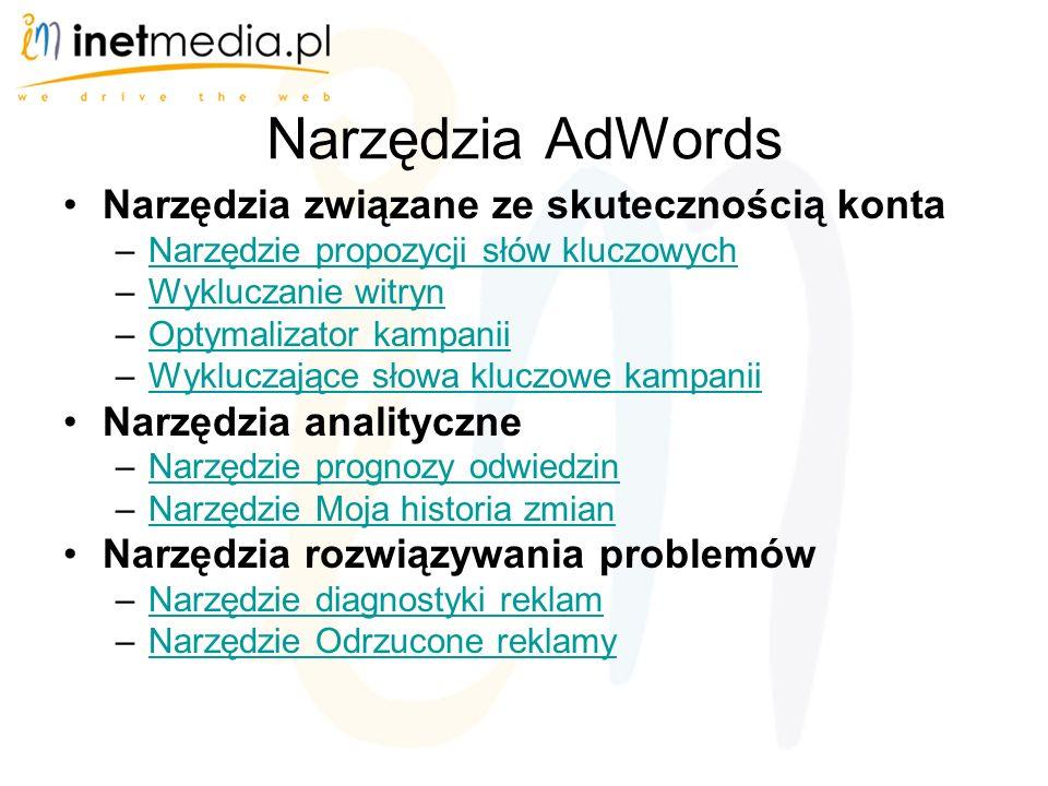 Narzędzia AdWords Narzędzia związane ze skutecznością konta –Narzędzie propozycji słów kluczowychNarzędzie propozycji słów kluczowych –Wykluczanie witrynWykluczanie witryn –Optymalizator kampaniiOptymalizator kampanii –Wykluczające słowa kluczowe kampaniiWykluczające słowa kluczowe kampanii Narzędzia analityczne –Narzędzie prognozy odwiedzinNarzędzie prognozy odwiedzin –Narzędzie Moja historia zmianNarzędzie Moja historia zmian Narzędzia rozwiązywania problemów –Narzędzie diagnostyki reklamNarzędzie diagnostyki reklam –Narzędzie Odrzucone reklamyNarzędzie Odrzucone reklamy