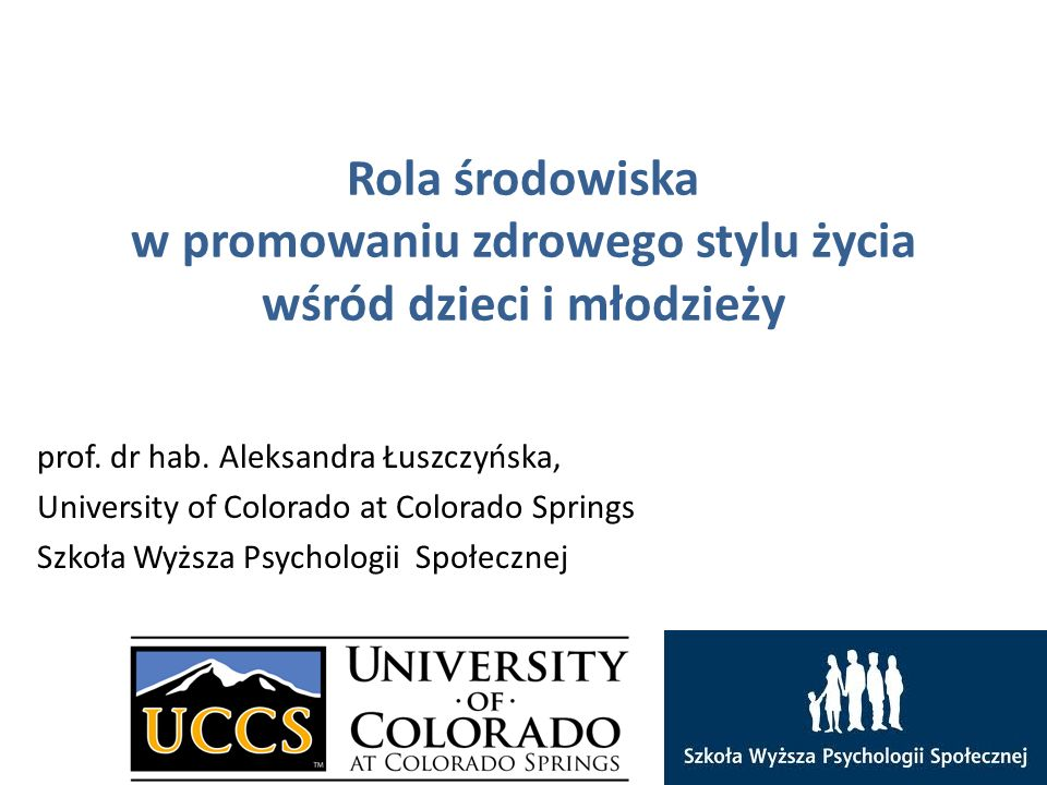 Rola środowiska w promowaniu zdrowego stylu życia wśród dzieci i młodzieży prof. dr hab. Aleksandra Łuszczyńska, University of Colorado at Colorado Sp