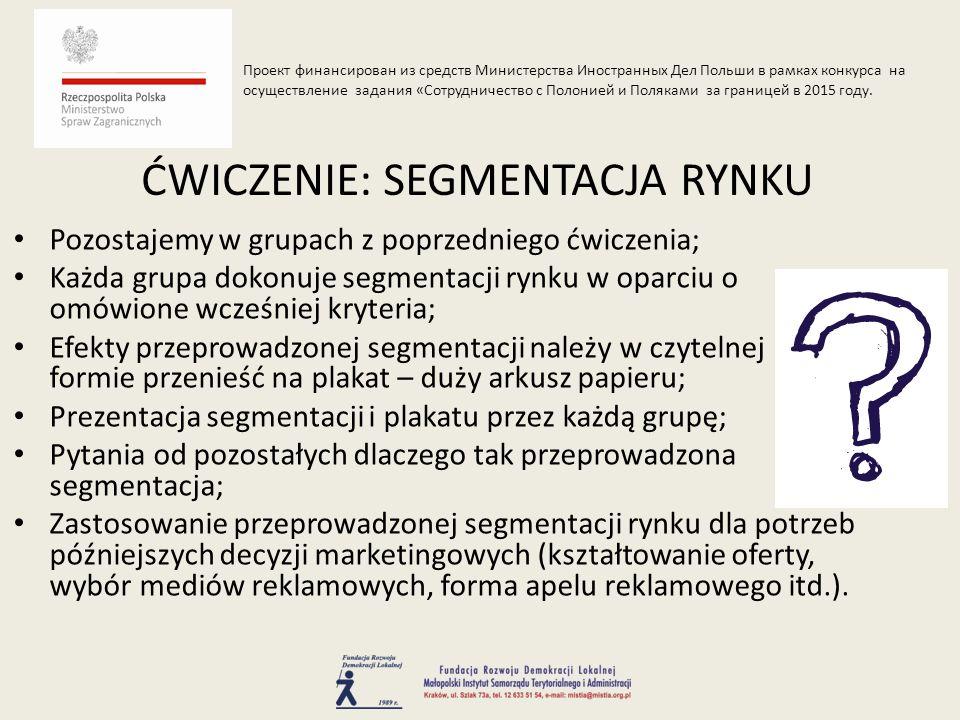 Pozostajemy w grupach z poprzedniego ćwiczenia; Każda grupa dokonuje segmentacji rynku w oparciu o omówione wcześniej kryteria; Efekty przeprowadzonej segmentacji należy w czytelnej formie przenieść na plakat – duży arkusz papieru; Prezentacja segmentacji i plakatu przez każdą grupę; Pytania od pozostałych dlaczego tak przeprowadzona segmentacja; Zastosowanie przeprowadzonej segmentacji rynku dla potrzeb późniejszych decyzji marketingowych (kształtowanie oferty, wybór mediów reklamowych, forma apelu reklamowego itd.).