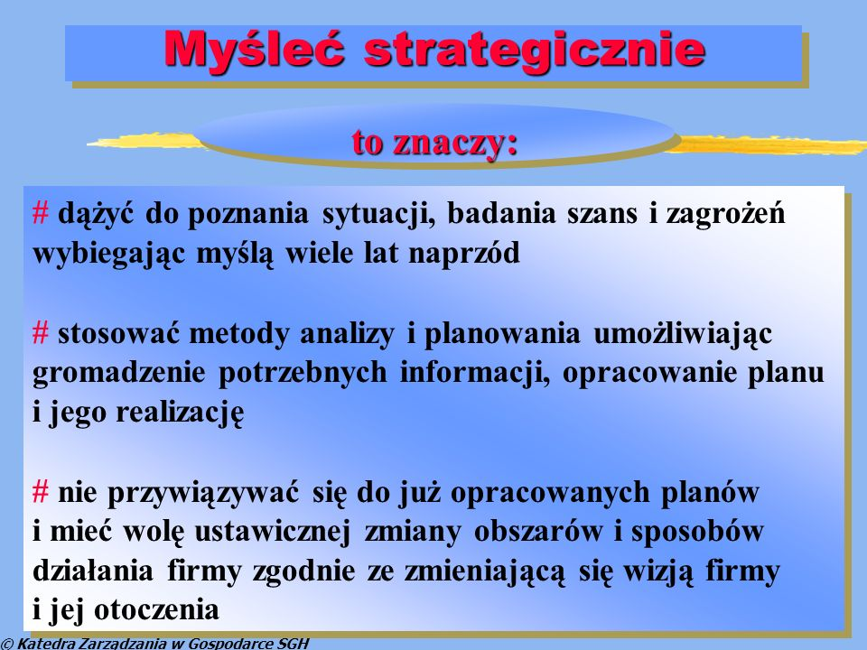 © Katedra Zarządzania w Gospodarce SGH Planowanie strategiczne Plan strategiczny wersja 1 (zerowa) Scenariusznajbardziejprawdopodobny ScenariuszpesymistycznyScenariuszoptymistyczny Firma Otoczenie Plan strategiczny wersja 3 (pesymistyczna) Plan strategiczny wersja 2 (optymistyczna)