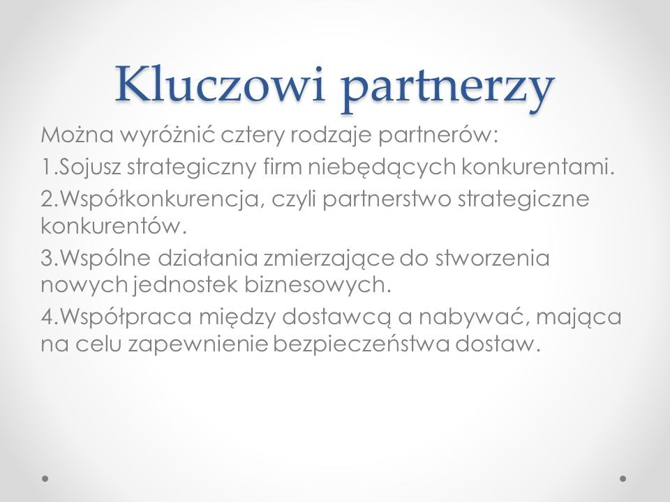 Kluczowi partnerzy Można wyróżnić cztery rodzaje partnerów: 1.Sojusz strategiczny firm niebędących konkurentami. 2.Współkonkurencja, czyli partnerstwo