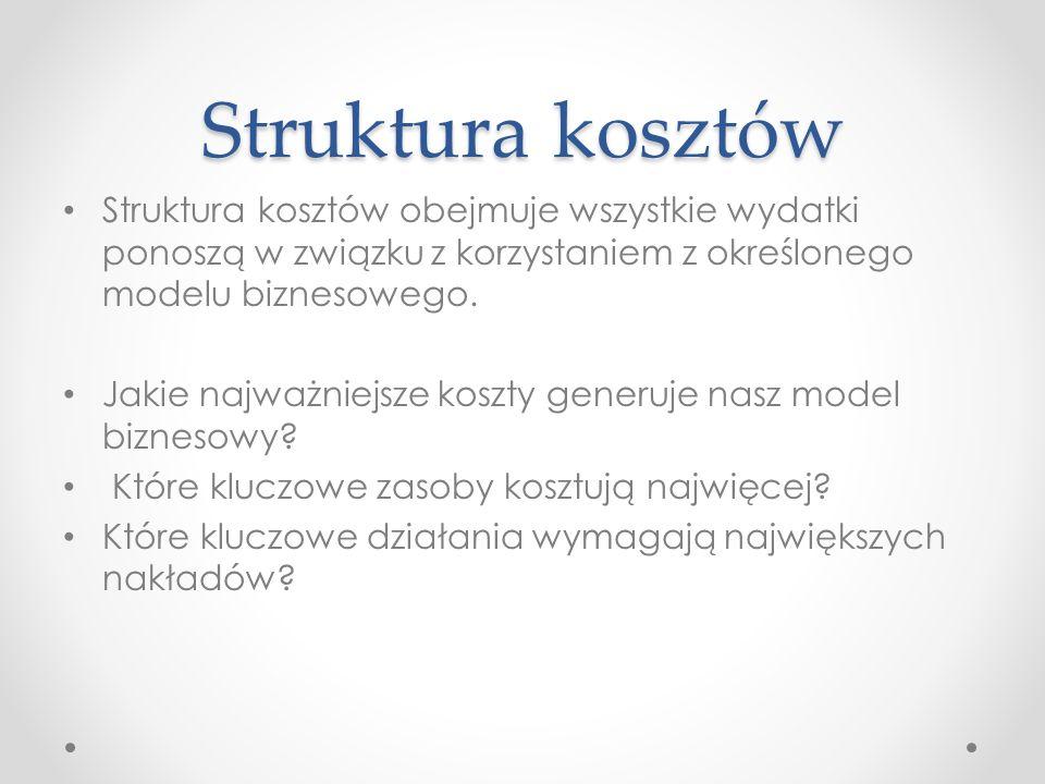 Struktura kosztów Struktura kosztów obejmuje wszystkie wydatki ponoszą w związku z korzystaniem z określonego modelu biznesowego. Jakie najważniejsze