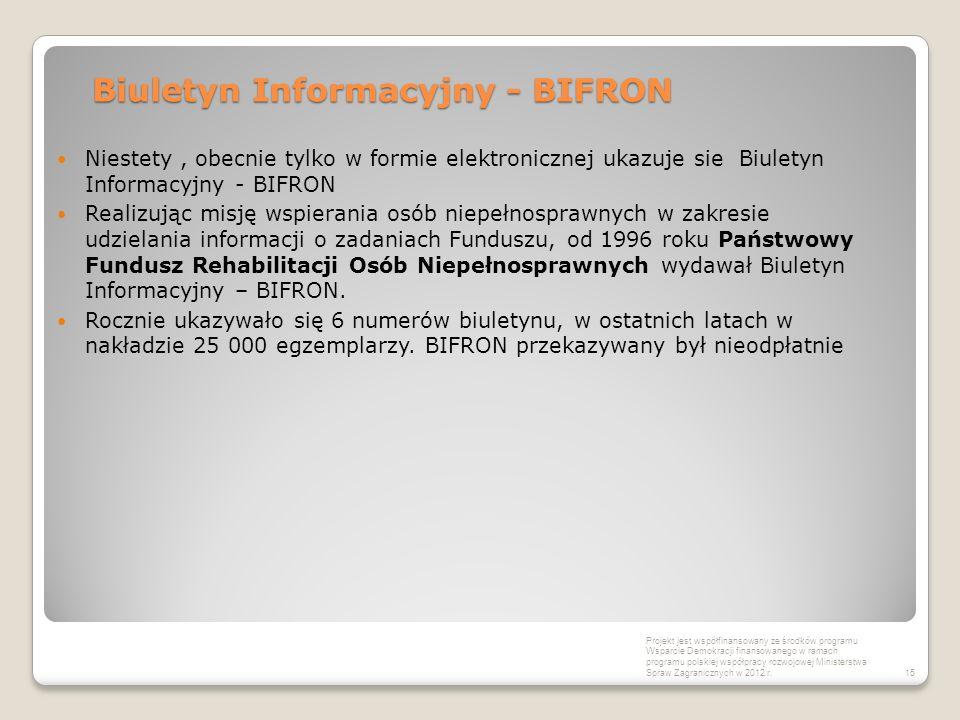 Biuletyn Informacyjny - BIFRON Niestety, obecnie tylko w formie elektronicznej ukazuje sie Biuletyn Informacyjny - BIFRON Realizując misję wspierania osób niepełnosprawnych w zakresie udzielania informacji o zadaniach Funduszu, od 1996 roku Państwowy Fundusz Rehabilitacji Osób Niepełnosprawnych wydawał Biuletyn Informacyjny – BIFRON.