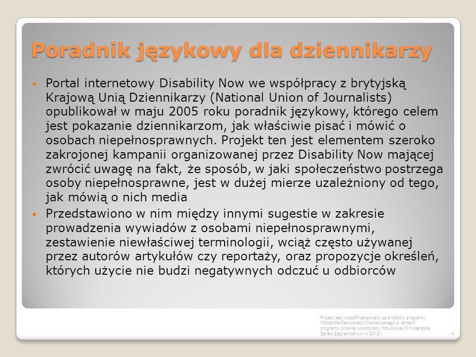 Poradnik językowy dla dziennikarzy Portal internetowy Disability Now we współpracy z brytyjską Krajową Unią Dziennikarzy (National Union of Journalists) opublikował w maju 2005 roku poradnik językowy, którego celem jest pokazanie dziennikarzom, jak właściwie pisać i mówić o osobach niepełnosprawnych.