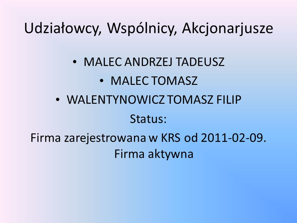 Udziałowcy, Wspólnicy, Akcjonarjusze MALEC ANDRZEJ TADEUSZ MALEC TOMASZ WALENTYNOWICZ TOMASZ FILIP Status: Firma zarejestrowana w KRS od 2011-02-09.