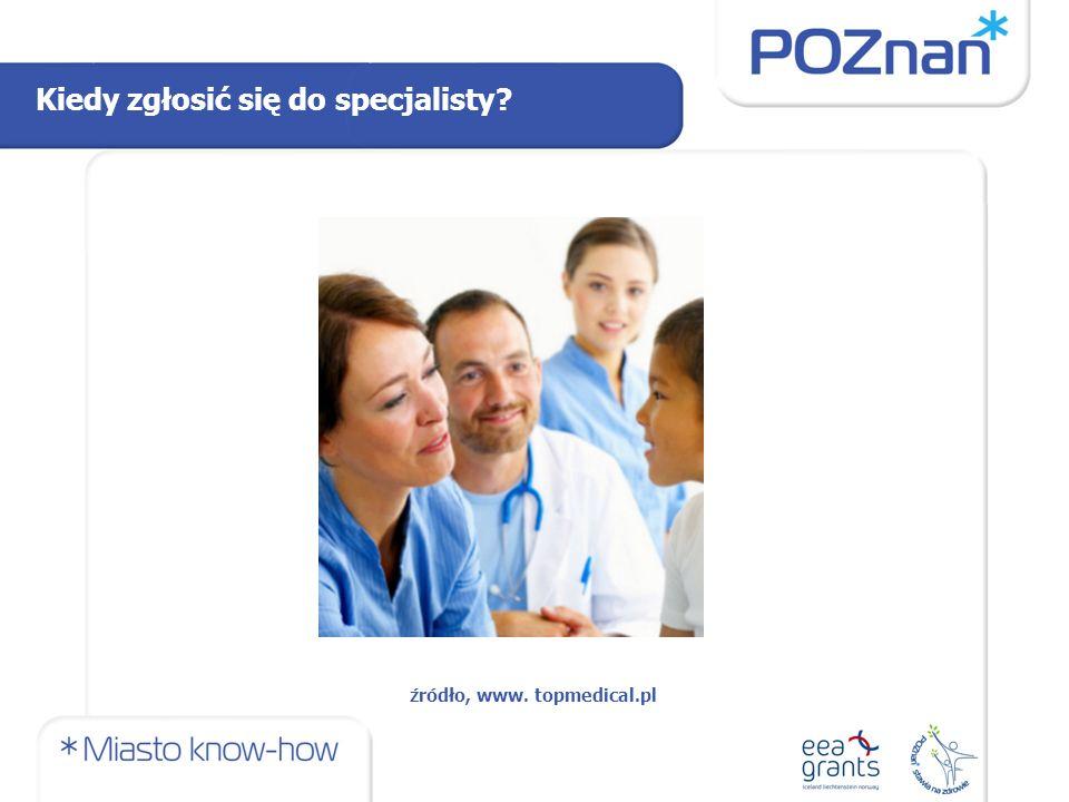 Kiedy zgłosić się do specjalisty źródło, www. topmedical.pl