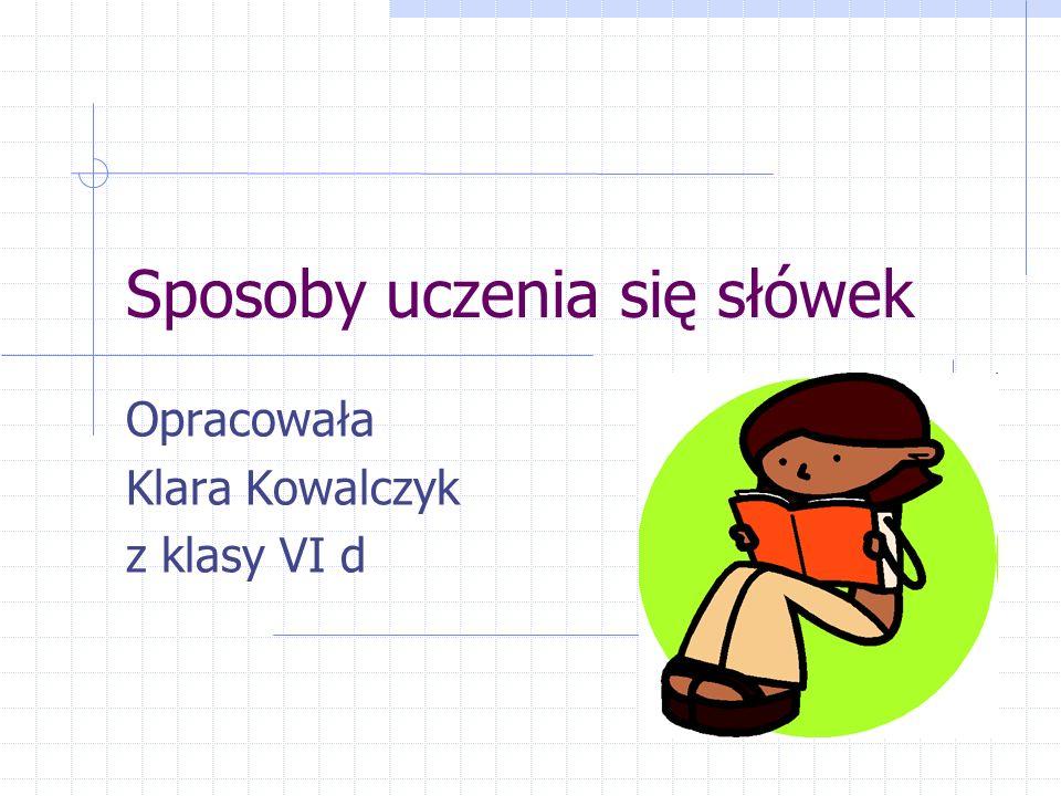 Sposoby uczenia się słówek Opracowała Klara Kowalczyk z klasy VI d