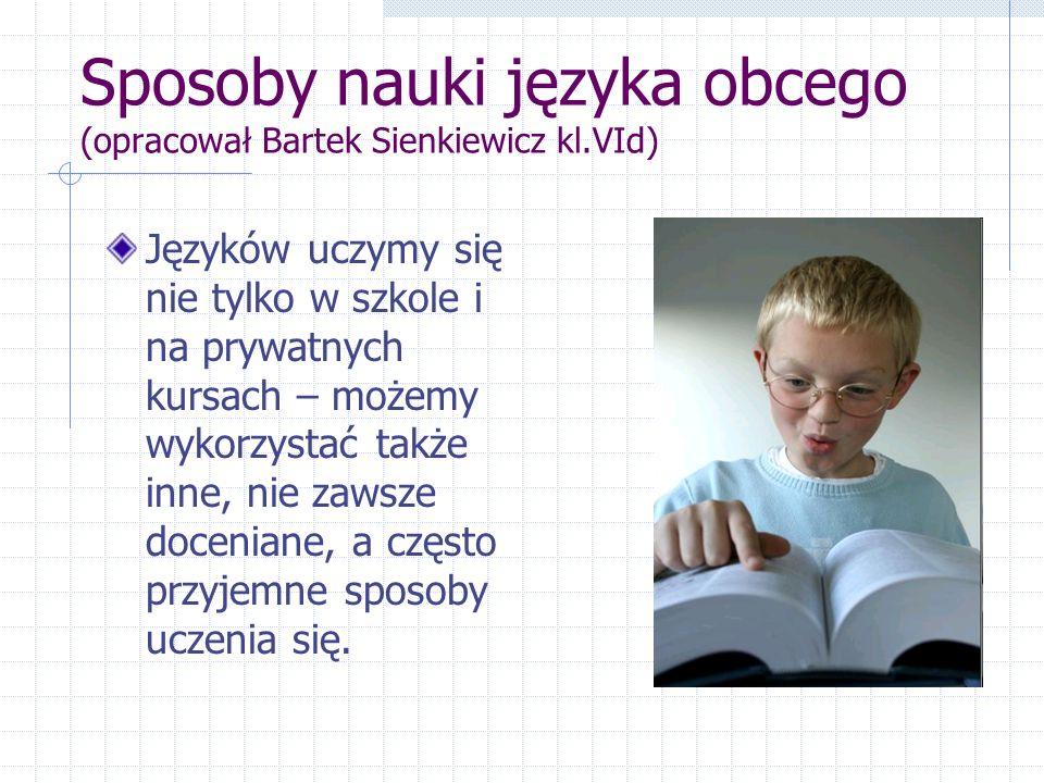 Sposoby nauki języka obcego (opracował Bartek Sienkiewicz kl.VId) Języków uczymy się nie tylko w szkole i na prywatnych kursach – możemy wykorzystać także inne, nie zawsze doceniane, a często przyjemne sposoby uczenia się.