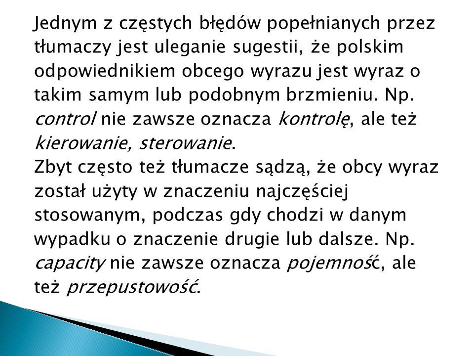Jednym z częstych błędów popełnianych przez tłumaczy jest uleganie sugestii, że polskim odpowiednikiem obcego wyrazu jest wyraz o takim samym lub podobnym brzmieniu.