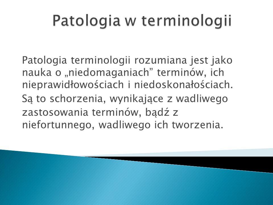 """Patologia terminologii rozumiana jest jako nauka o """"niedomaganiach terminów, ich nieprawidłowościach i niedoskonałościach."""