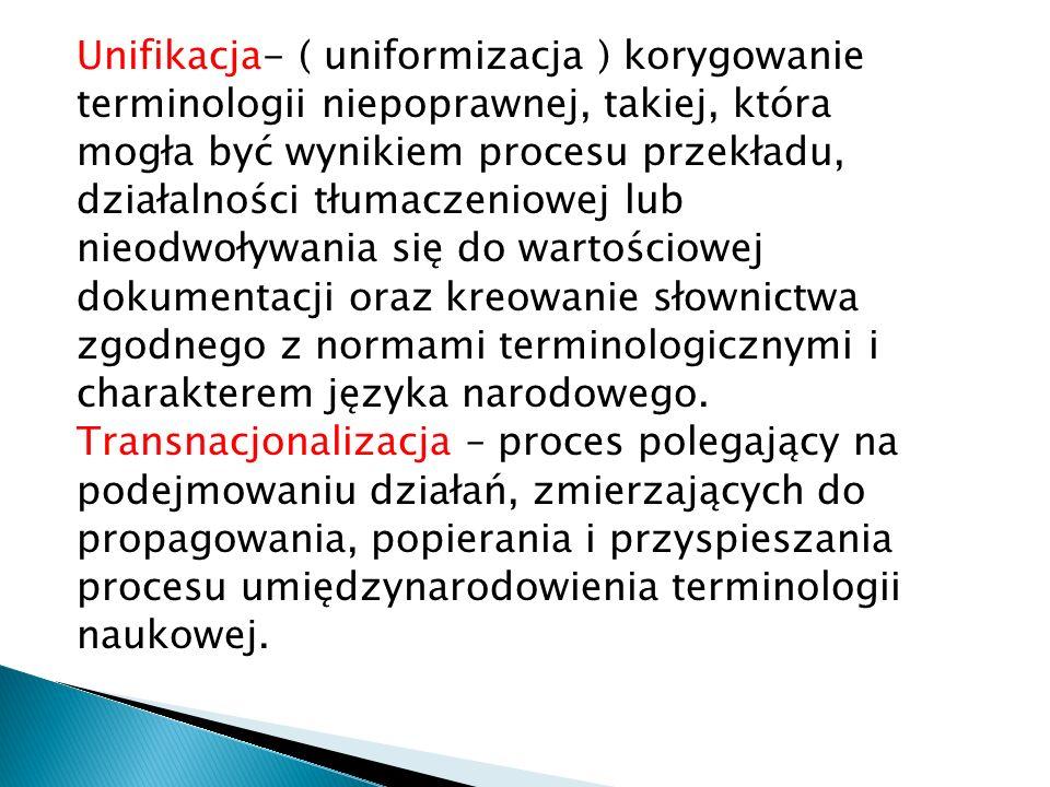Unifikacja- ( uniformizacja ) korygowanie terminologii niepoprawnej, takiej, która mogła być wynikiem procesu przekładu, działalności tłumaczeniowej lub nieodwoływania się do wartościowej dokumentacji oraz kreowanie słownictwa zgodnego z normami terminologicznymi i charakterem języka narodowego.