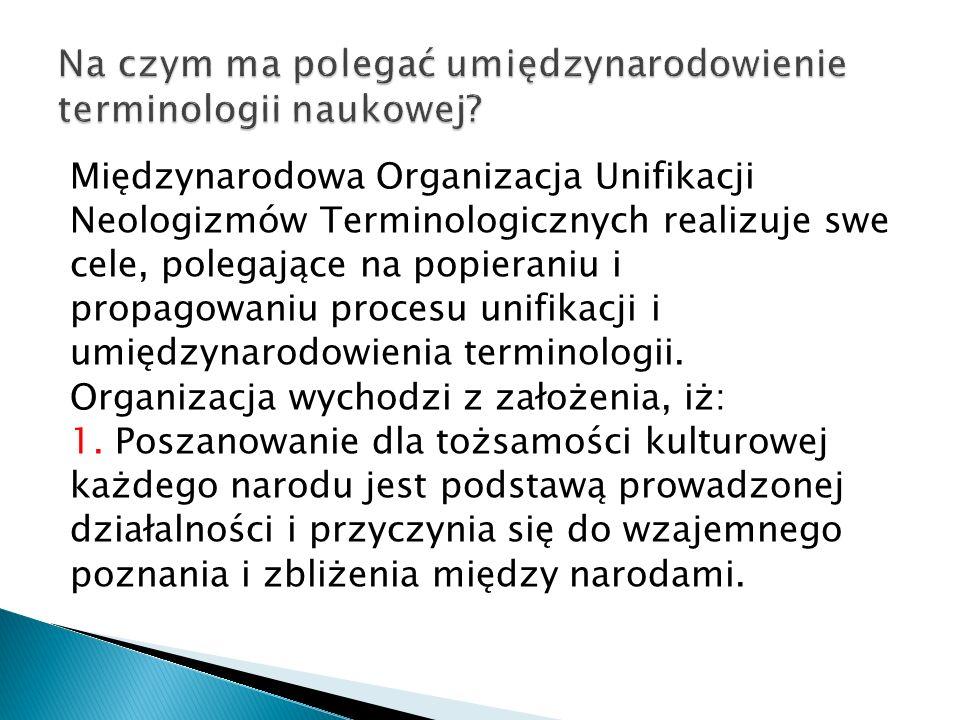 Międzynarodowa Organizacja Unifikacji Neologizmów Terminologicznych realizuje swe cele, polegające na popieraniu i propagowaniu procesu unifikacji i umiędzynarodowienia terminologii.