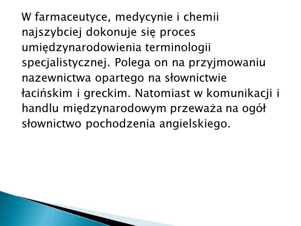 W farmaceutyce, medycynie i chemii najszybciej dokonuje się proces umiędzynarodowienia terminologii specjalistycznej.