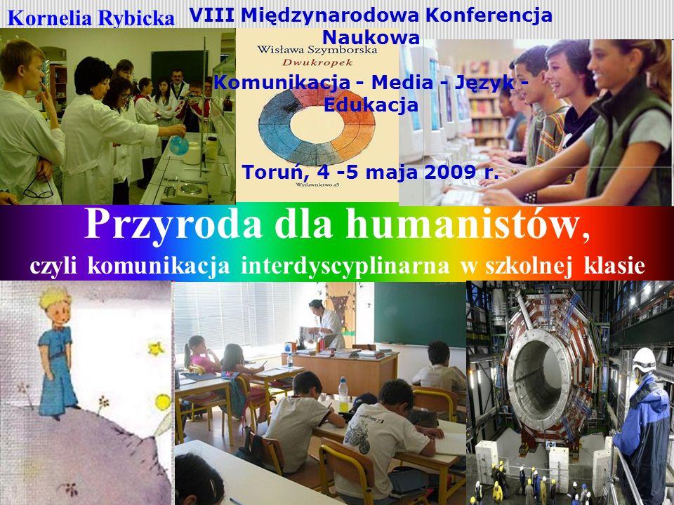Przyroda dla humanistów, czyli komunikacja interdyscyplinarna w szkolnej klasie Kornelia Rybicka VIII Międzynarodowa Konferencja Naukowa Komunikacja - Media - Język - Edukacja Toruń, 4 -5 maja 2009 r.