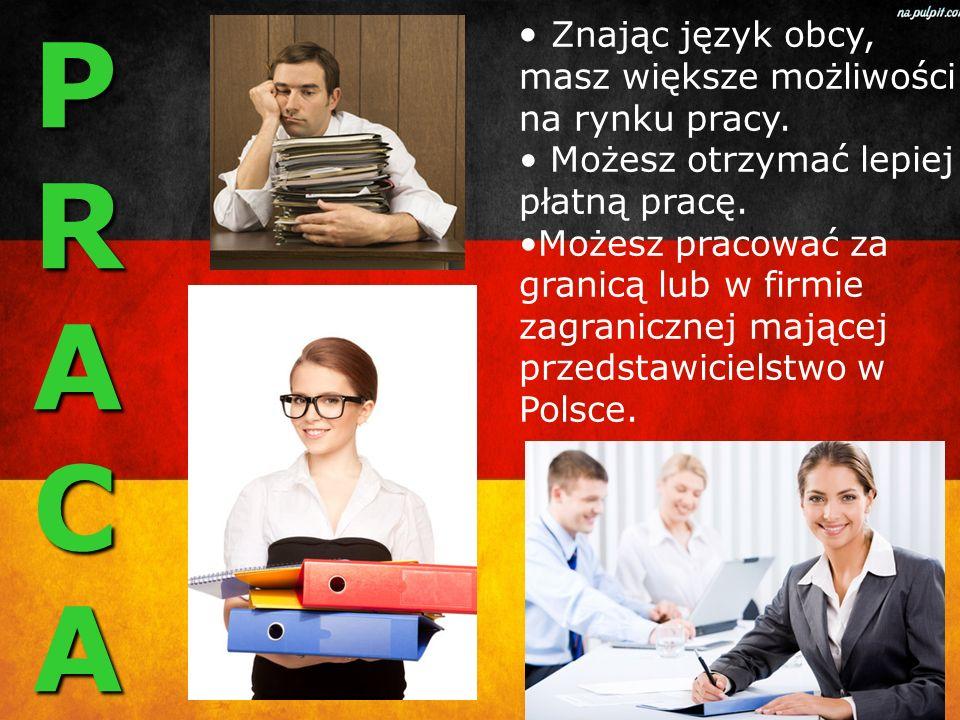 PRACAPRACAPRACAPRACA Znając język obcy, masz większe możliwości na rynku pracy. Możesz otrzymać lepiej płatną pracę. Możesz pracować za granicą lub w
