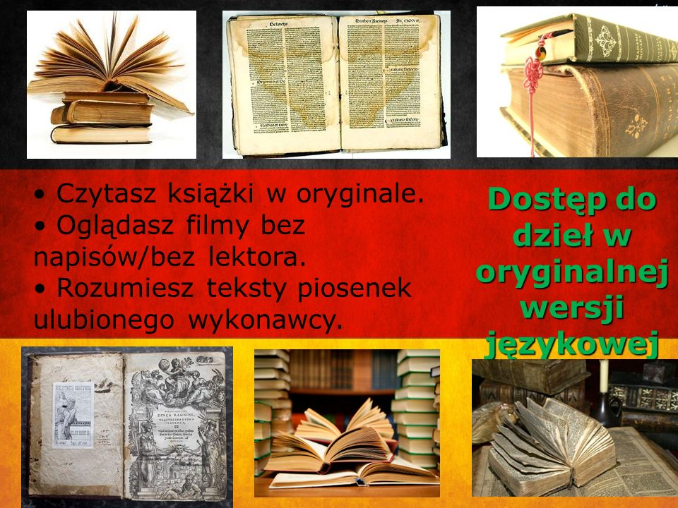 Dostęp do dzieł w oryginalnej wersji językowej Czytasz książki w oryginale. Oglądasz filmy bez napisów/bez lektora. Rozumiesz teksty piosenek ulubione