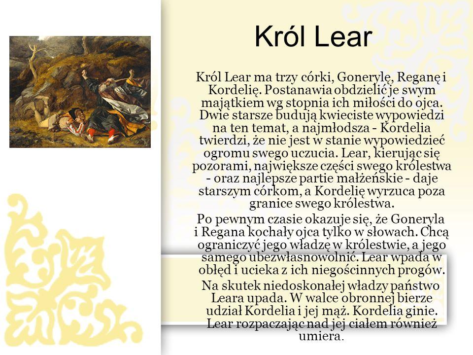 Król Lear Król Lear ma trzy córki, Gonerylę, Reganę i Kordelię. Postanawia obdzielić je swym majątkiem wg stopnia ich miłości do ojca. Dwie starsze bu