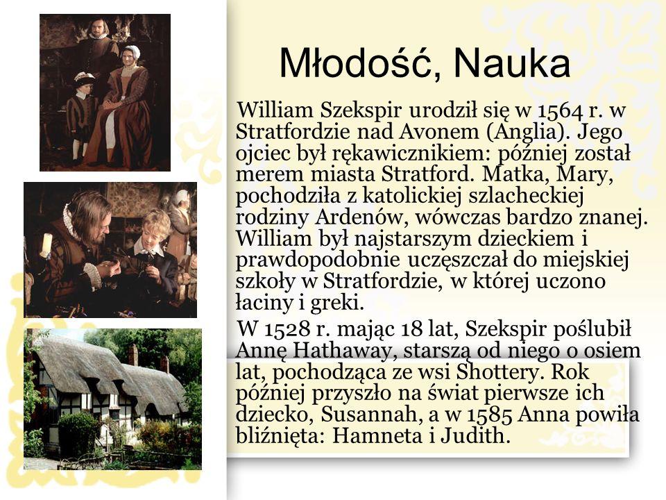 Młodość, Nauka William Szekspir urodził się w 1564 r. w Stratfordzie nad Avonem (Anglia). Jego ojciec był rękawicznikiem: później został merem miasta