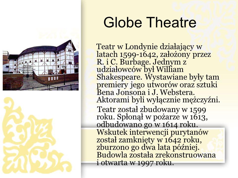 Globe Theatre Teatr w Londynie działający w latach 1599-1642, założony przez R. i C. Burbage. Jednym z udziałowców był William Shakespeare. Wystawiane