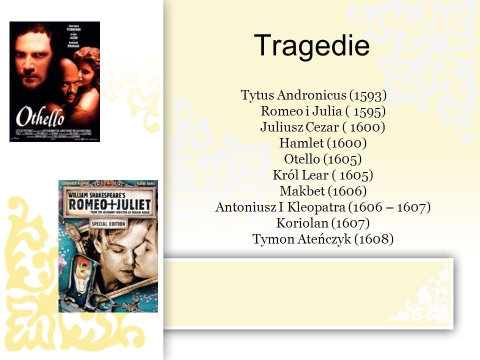 Tragedie Tytus Andronicus (1593) Romeo i Julia ( 1595) Juliusz Cezar ( 1600) Hamlet (1600) Otello (1605) Król Lear ( 1605) Makbet (1606) Antoniusz I K