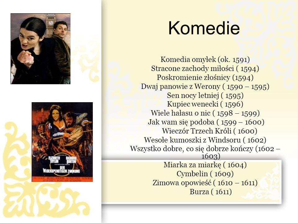 Komedie Komedia omyłek (ok. 1591) Stracone zachody miłości ( 1594) Poskromienie złośnicy (1594) Dwaj panowie z Werony ( 1590 – 1595) Sen nocy letniej