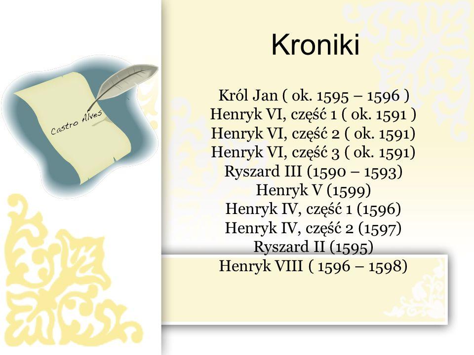 Kroniki Król Jan ( ok. 1595 – 1596 ) Henryk VI, część 1 ( ok. 1591 ) Henryk VI, część 2 ( ok. 1591) Henryk VI, część 3 ( ok. 1591) Ryszard III (1590 –