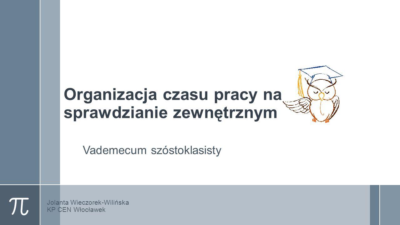 Organizacja czasu pracy na sprawdzianie zewnętrznym Vademecum szóstoklasisty Jolanta Wieczorek-Wilińska KP CEN Włocławek