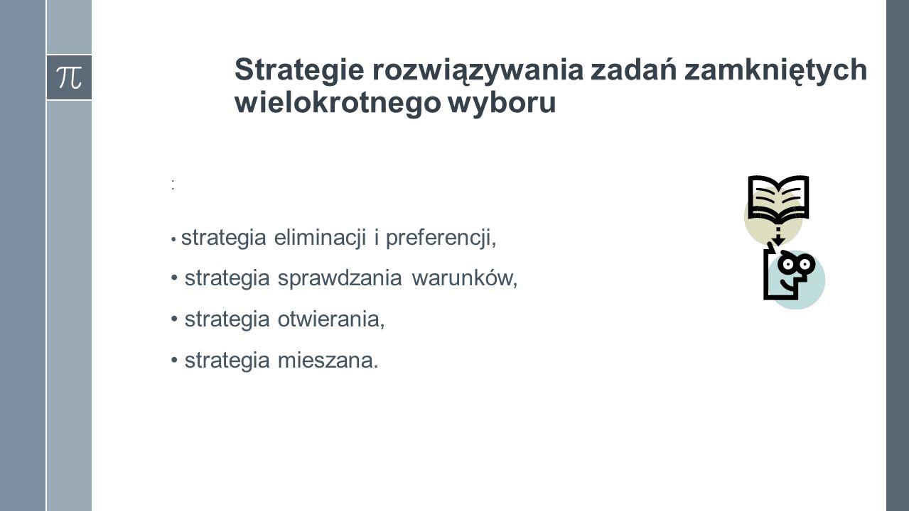 Strategie rozwiązywania zadań zamkniętych wielokrotnego wyboru : strategia eliminacji i preferencji, strategia sprawdzania warunków, strategia otwierania, strategia mieszana.