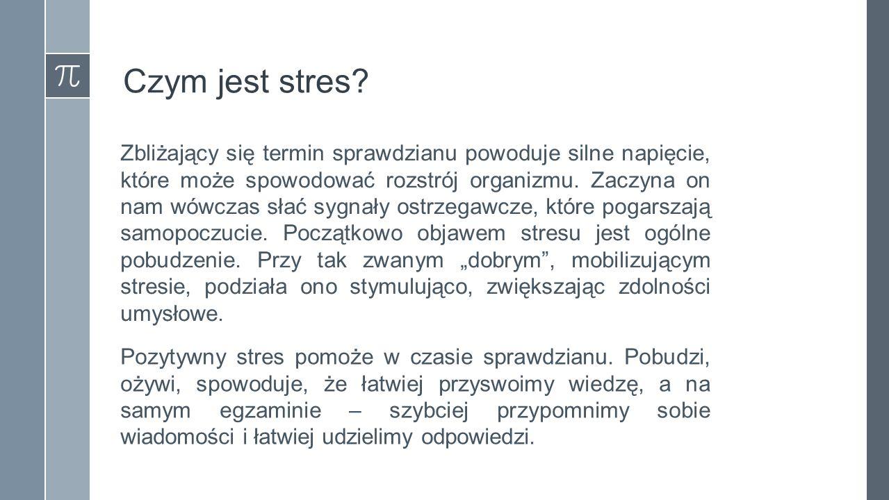 Czym jest stres? Zbliżający się termin sprawdzianu powoduje silne napięcie, które może spowodować rozstrój organizmu. Zaczyna on nam wówczas słać sygn