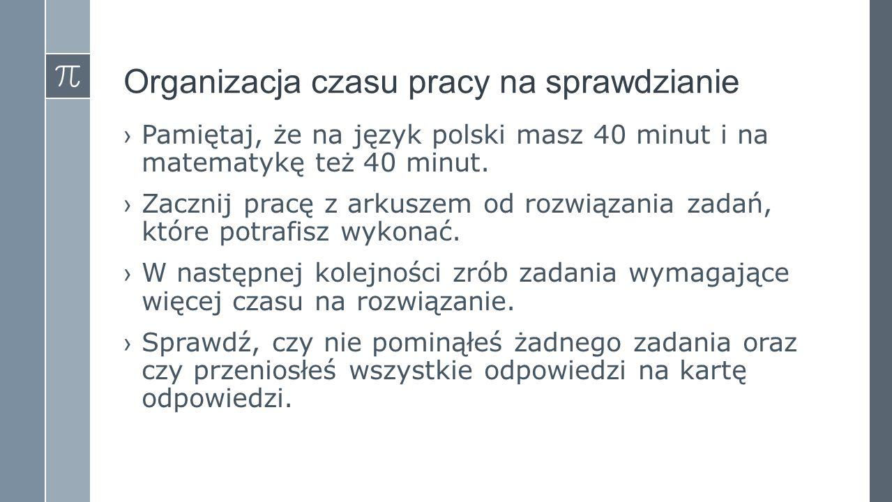 Organizacja czasu pracy na sprawdzianie ›Pamiętaj, że na język polski masz 40 minut i na matematykę też 40 minut. ›Zacznij pracę z arkuszem od rozwiąz