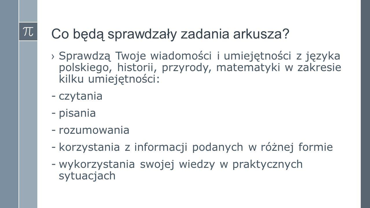 Co będą sprawdzały zadania arkusza? ›Sprawdzą Twoje wiadomości i umiejętności z języka polskiego, historii, przyrody, matematyki w zakresie kilku umie