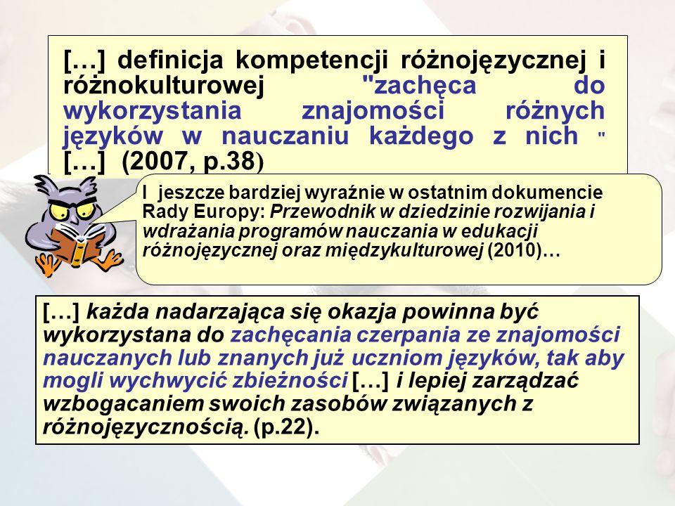[…] definicja kompetencji różnojęzycznej i różnokulturowej zachęca do wykorzystania znajomości różnych języków w nauczaniu każdego z nich […] (2007, p.38 ) […] każda nadarzająca się okazja powinna być wykorzystana do zachęcania czerpania ze znajomości nauczanych lub znanych już uczniom języków, tak aby mogli wychwycić zbieżności […] i lepiej zarządzać wzbogacaniem swoich zasobów związanych z różnojęzycznością.