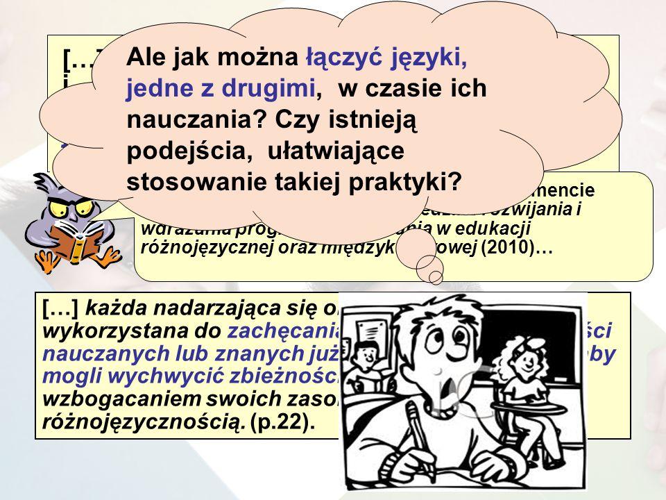 […] definicja kompetencji różnojęzycznych i różnokulturowych zachęca do wykorzystania znajomości różnych języków w nauczaniu każdego z nich […] (2007, p.38 ) […] każda nadarzająca się okazja powinna być wykorzystana do zachęcania czerpania ze znajomości nauczanych lub znanych już uczniom języków, tak aby mogli wychwycić zbieżności […] i lepiej zarządzać wzbogacaniem swoich zasobów związanych z różnojęzycznością.