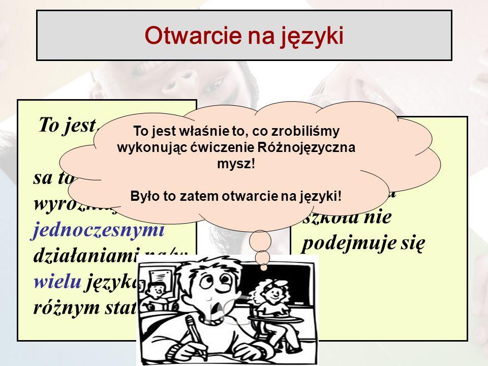 To jest… sa to zabiegi wyróżniajace się jednoczesnymi działaniami na/w wielu językach o różnym statucie… w tym języki, których nauczania szkoła nie podejmuje się Otwarcie na języki To jest właśnie to, co zrobiliśmy wykonując ćwiczenie Różnojęzyczna mysz.