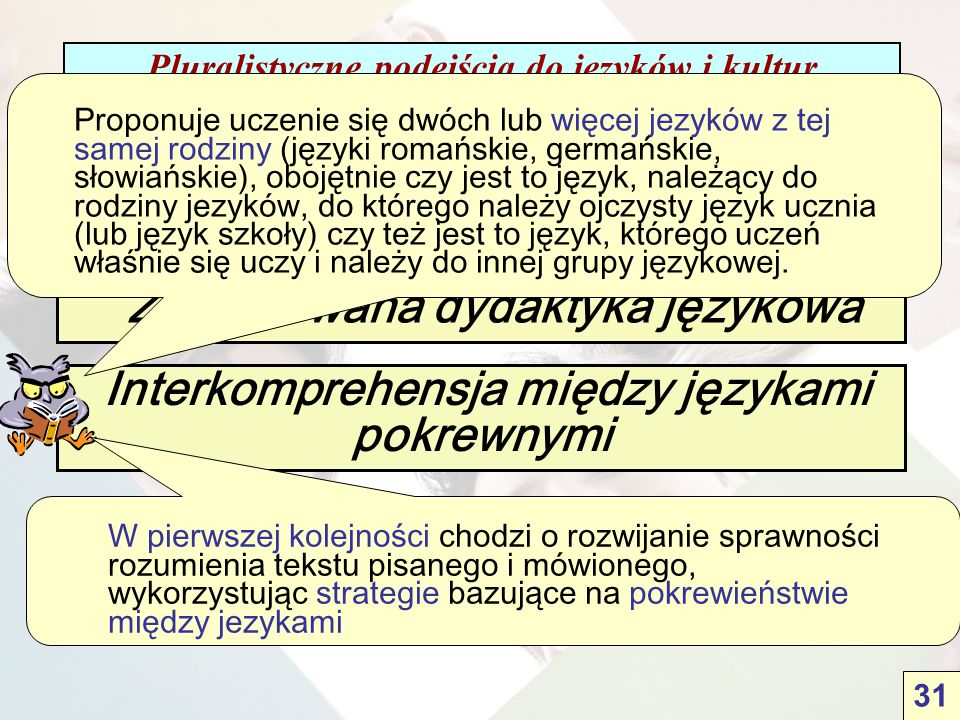 Pluralistyczne podejścia do języków i kultur 4 pluralistyczne podejścia Zintegrowana dydaktyka językowa Otwarcie na języki Interkomprehensja między językami pokrewnymi Proponuje uczenie się dwóch lub więcej jezyków z tej samej rodziny (języki romańskie, germańskie, słowiańskie), obojętnie czy jest to język, należący do rodziny jezyków, do którego należy ojczysty język ucznia (lub język szkoły) czy też jest to język, którego uczeń właśnie się uczy i należy do innej grupy językowej.