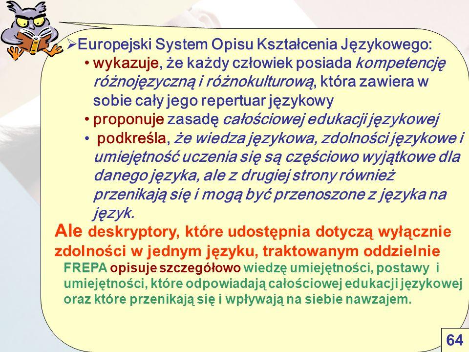  Europejski System Opisu Kształcenia Językowego: wykazuje, że każdy człowiek posiada kompetencję różnojęzyczną i różnokulturową, która zawiera w sobie cały jego repertuar językowy proponuje zasadę całościowej edukacji językowej podkreśla, że wiedza językowa, zdolności językowe i umiejętność uczenia się są częściowo wyjątkowe dla danego języka, ale z drugiej strony również przenikają się i mogą być przenoszone z języka na język.