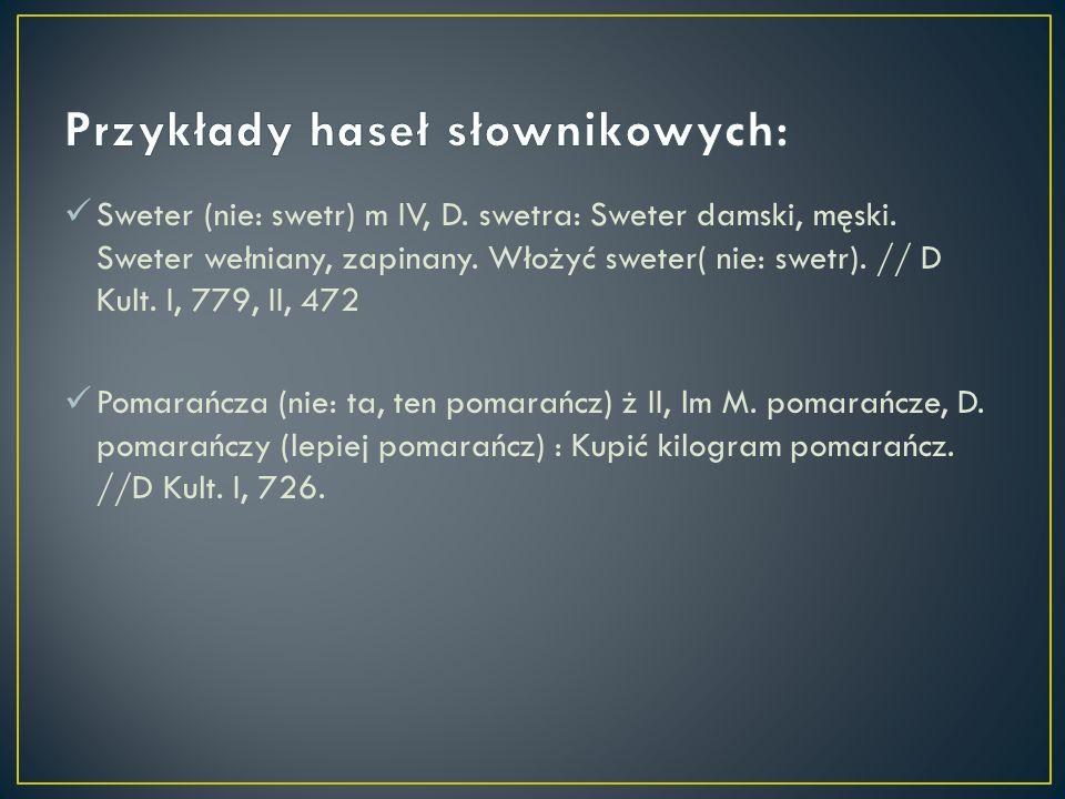 Sweter (nie: swetr) m IV, D. swetra: Sweter damski, męski. Sweter wełniany, zapinany. Włożyć sweter( nie: swetr). // D Kult. I, 779, II, 472 Pomarańcz
